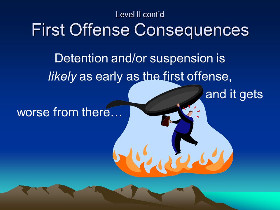 Level II cont'd First Offense Consequences Detention and/or suspension is likely as early as the first offense, and it gets worse from there…