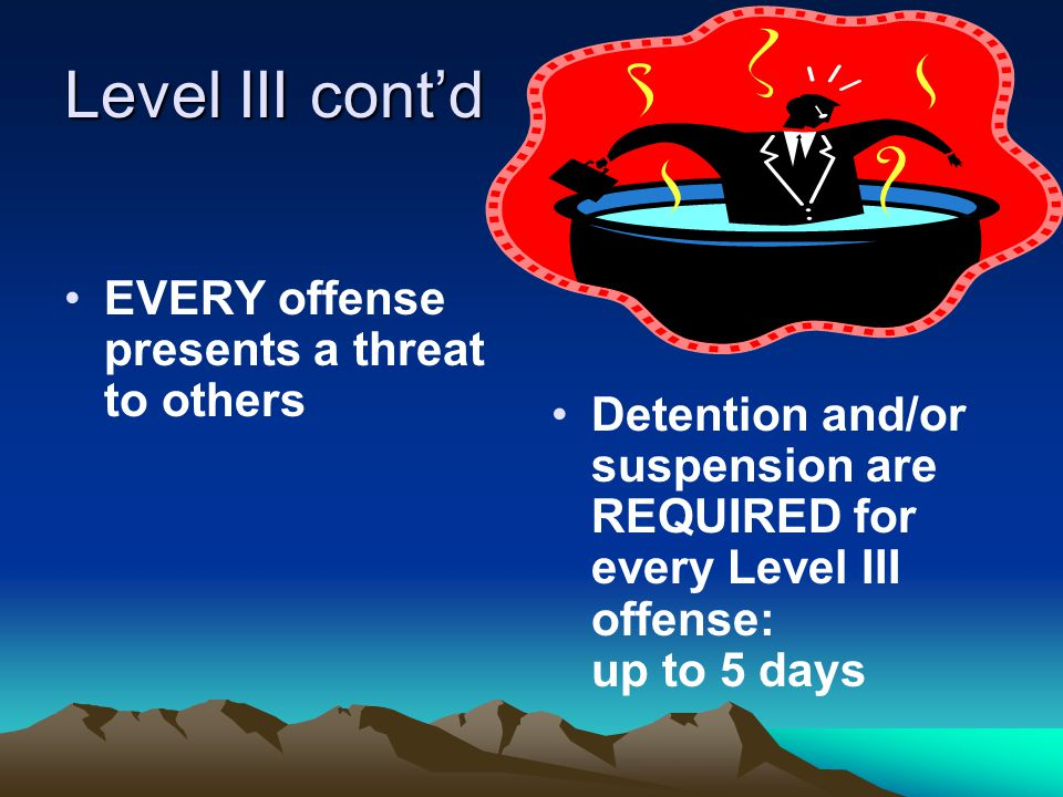 Level III cont'd EVERY offense presents a threat to others Detention and/or suspension are REQUIRED for every Level III offense: up to 5 days
