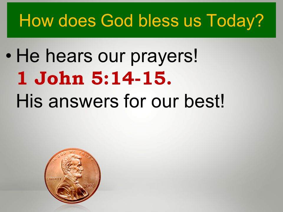 How does God bless us Today? He hears our prayers! 1 John 5:14-15. His answers for our best!