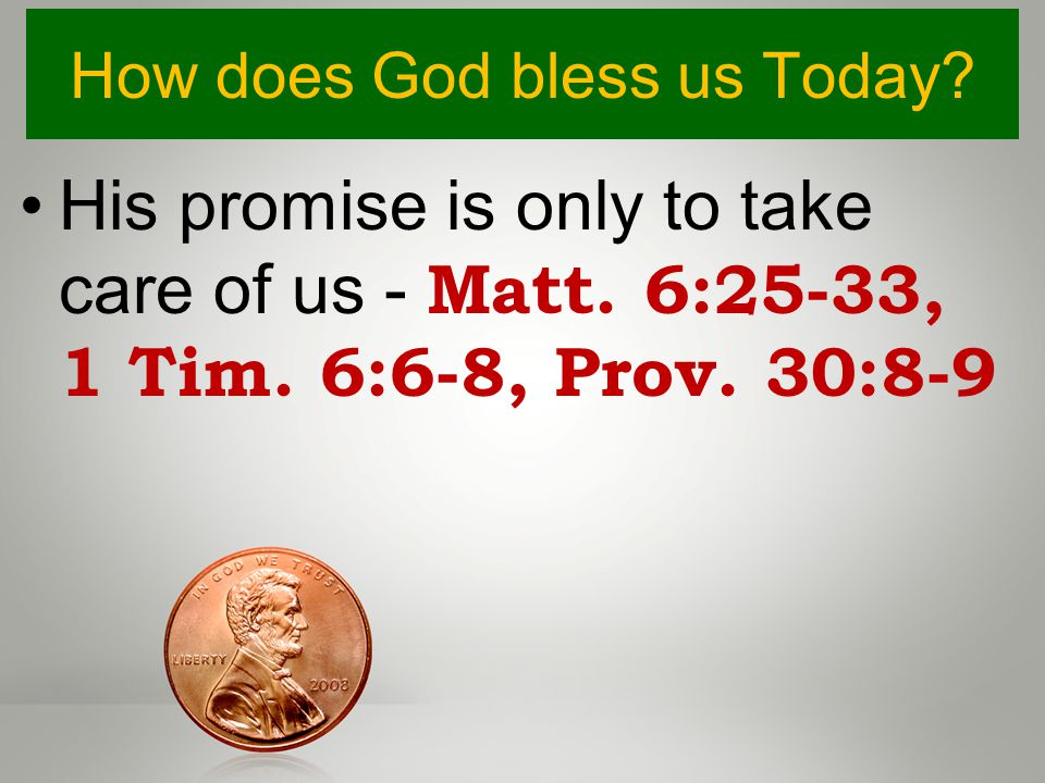 How does God bless us Today? His promise is only to take care of us - Matt. 6:25-33, 1 Tim. 6:6-8, Prov. 30:8-9