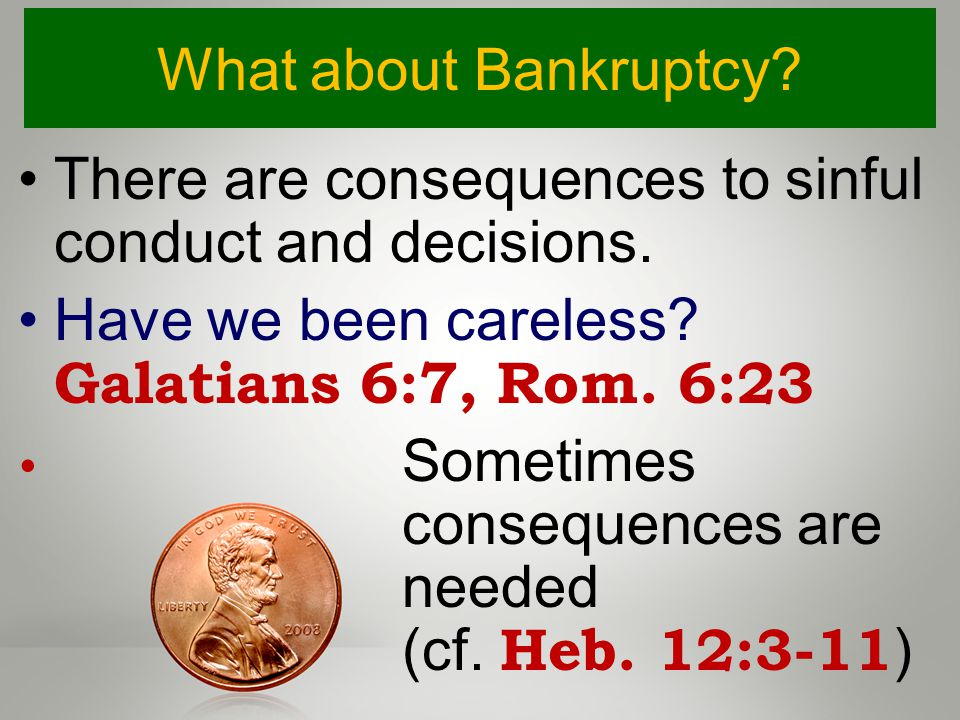 What about Bankruptcy. There are consequences to sinful conduct and decisions.