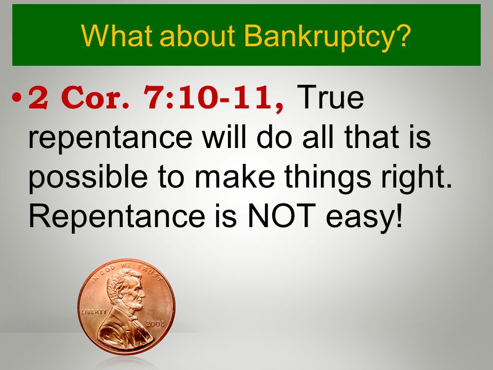 What about Bankruptcy? 2 Cor. 7:10-11, True repentance will do all that is possible to make things right. Repentance is NOT easy!