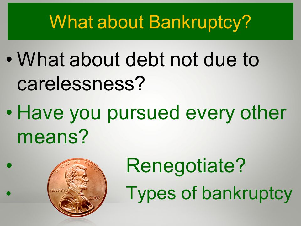 What about Bankruptcy. What about debt not due to carelessness.