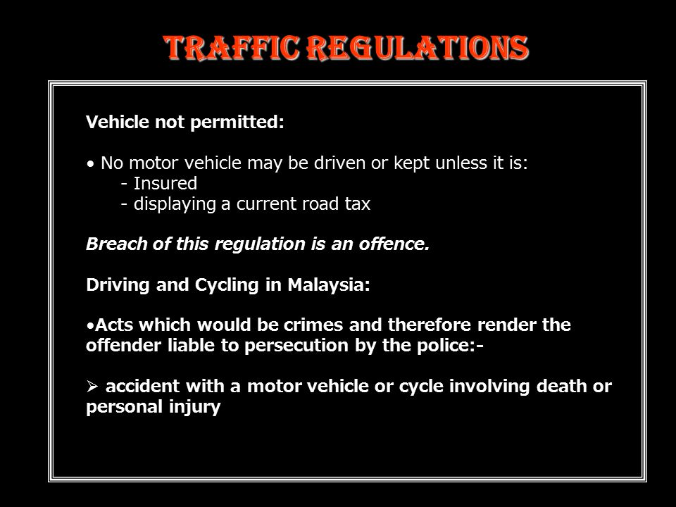 Traffic Regulations Vehicle not permitted: No motor vehicle may be driven or kept unless it is: - Insured - displaying a current road tax Breach of this regulation is an offence.