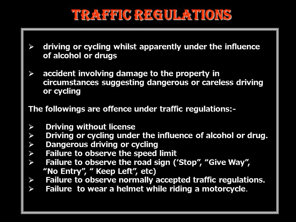 Traffic Regulations  driving or cycling whilst apparently under the influence of alcohol or drugs  accident involving damage to the property in circumstances suggesting dangerous or careless driving or cycling The followings are offence under traffic regulations:-  Driving without license  Driving or cycling under the influence of alcohol or drug.