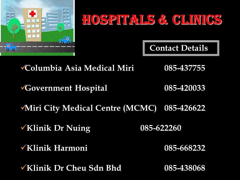Hospitals & Clinics Contact Details Columbia Asia Medical Miri085-437755 Government Hospital085-420033 Miri City Medical Centre (MCMC)085-426622 Klinik Dr Nuing085-622260 Klinik Harmoni085-668232 Klinik Dr Cheu Sdn Bhd085-438068