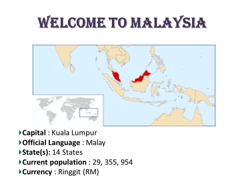 Welcome to Malaysia Capital : Kuala Lumpur Official Language : Malay State(s): 14 States Current population : 29, 355, 954 Currency : Ringgit (RM)