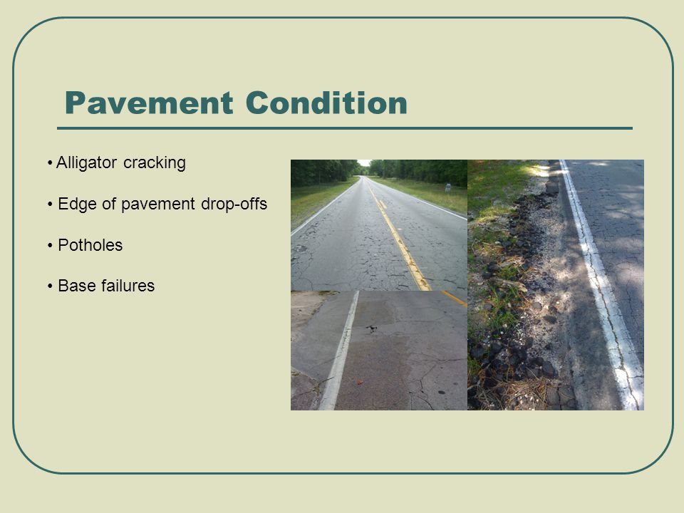 Pavement Condition Alligator cracking Edge of pavement drop-offs Potholes Base failures
