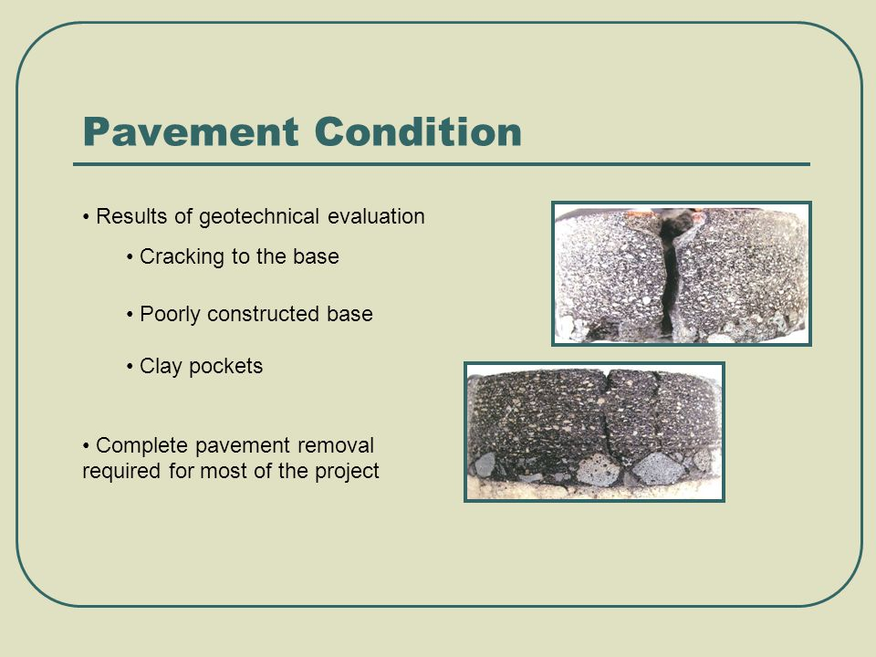 Pavement Condition Results of geotechnical evaluation Cracking to the base Poorly constructed base Clay pockets Complete pavement removal required for most of the project