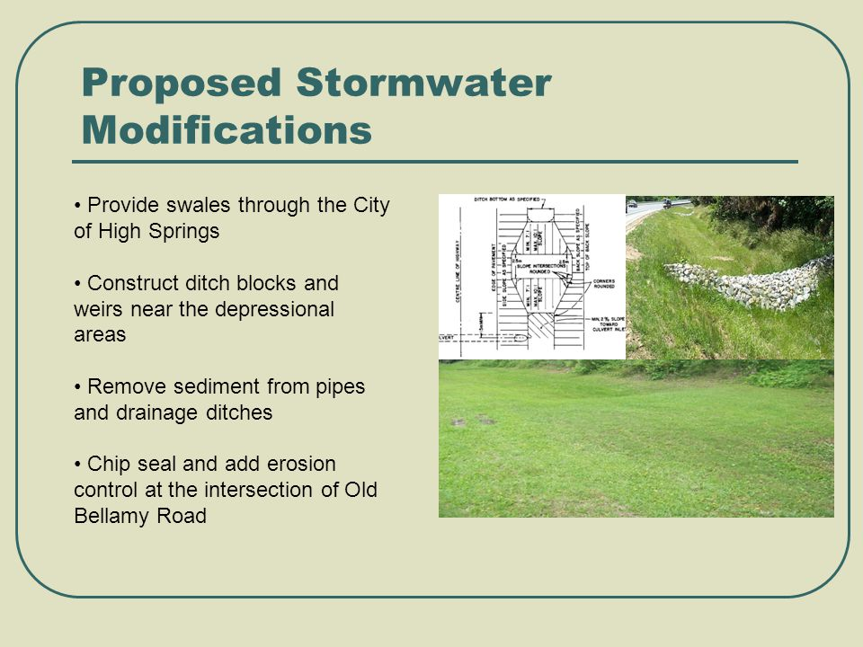 Proposed Stormwater Modifications Provide swales through the City of High Springs Construct ditch blocks and weirs near the depressional areas Remove sediment from pipes and drainage ditches Chip seal and add erosion control at the intersection of Old Bellamy Road