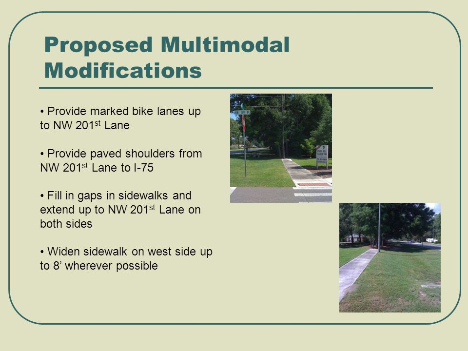 Proposed Multimodal Modifications Provide marked bike lanes up to NW 201 st Lane Provide paved shoulders from NW 201 st Lane to I-75 Fill in gaps in sidewalks and extend up to NW 201 st Lane on both sides Widen sidewalk on west side up to 8' wherever possible