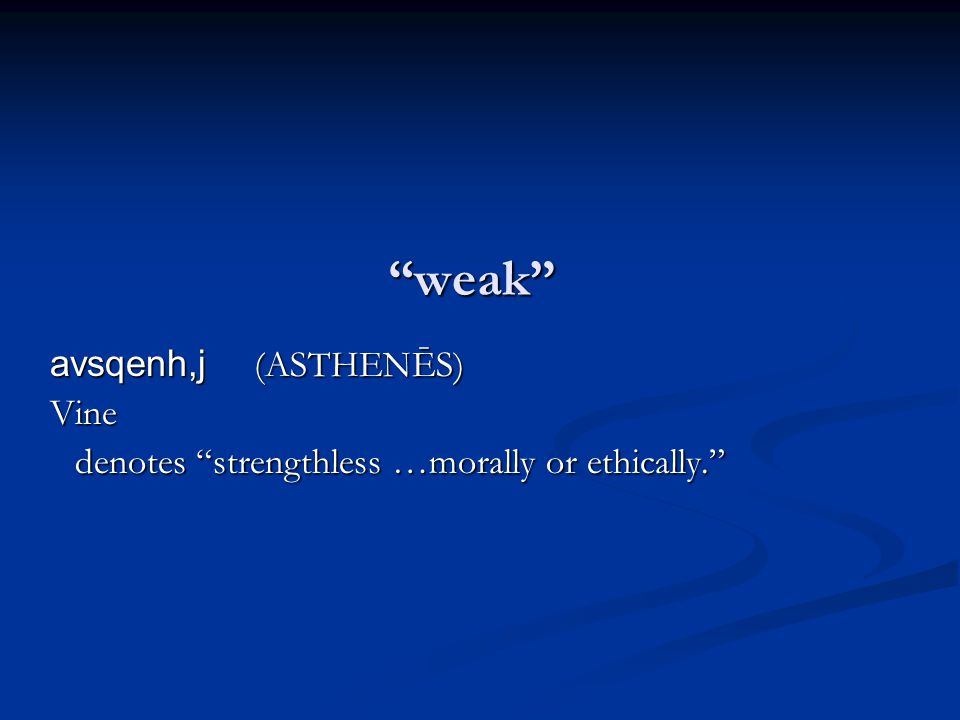 weak avsqenh,j (ASTHENĒS) Vine denotes strengthless …morally or ethically.