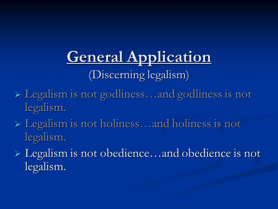 General Application Discerning legalism) General Application (Discerning legalism)  Legalism is not godliness…and godliness is not legalism.