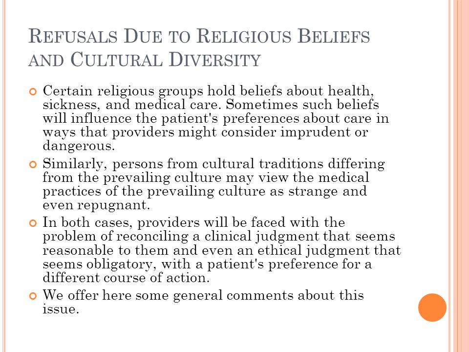 R EFUSALS D UE TO R ELIGIOUS B ELIEFS AND C ULTURAL D IVERSITY Certain religious groups hold beliefs about health, sickness, and medical care.