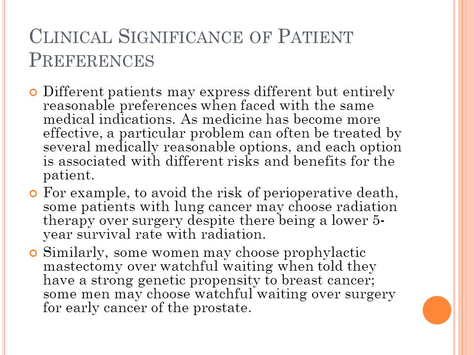 C LINICAL S IGNIFICANCE OF P ATIENT P REFERENCES Different patients may express different but entirely reasonable preferences when faced with the same medical indications.