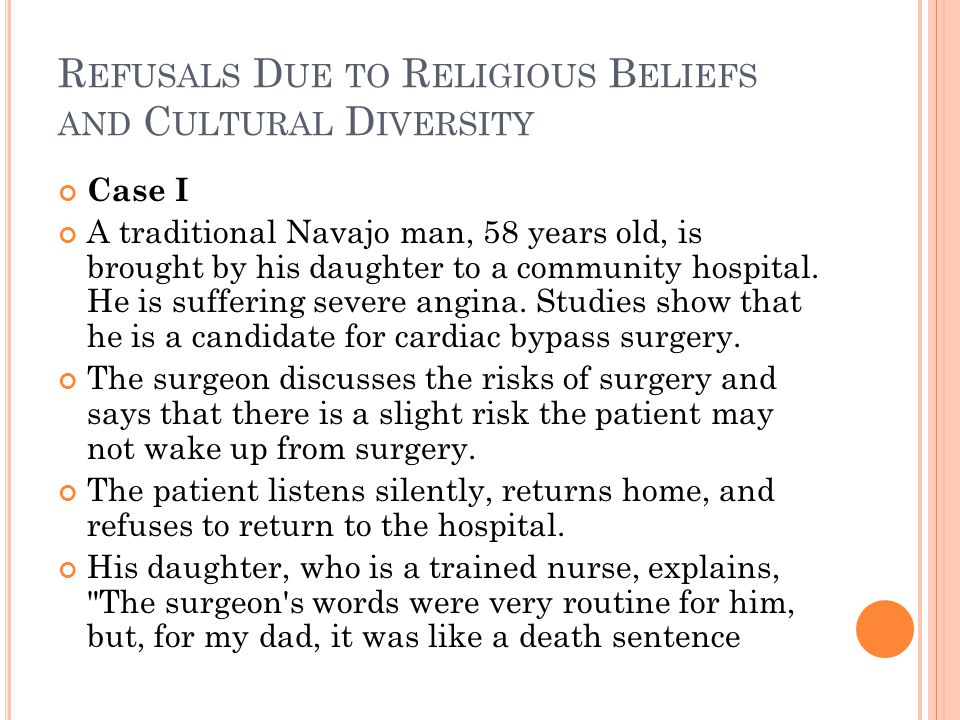 R EFUSALS D UE TO R ELIGIOUS B ELIEFS AND C ULTURAL D IVERSITY Case I A traditional Navajo man, 58 years old, is brought by his daughter to a community hospital.