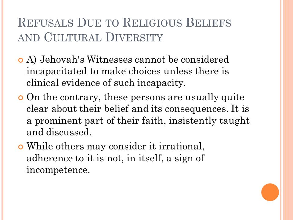 R EFUSALS D UE TO R ELIGIOUS B ELIEFS AND C ULTURAL D IVERSITY A) Jehovah s Witnesses cannot be considered incapacitated to make choices unless there is clinical evidence of such incapacity.