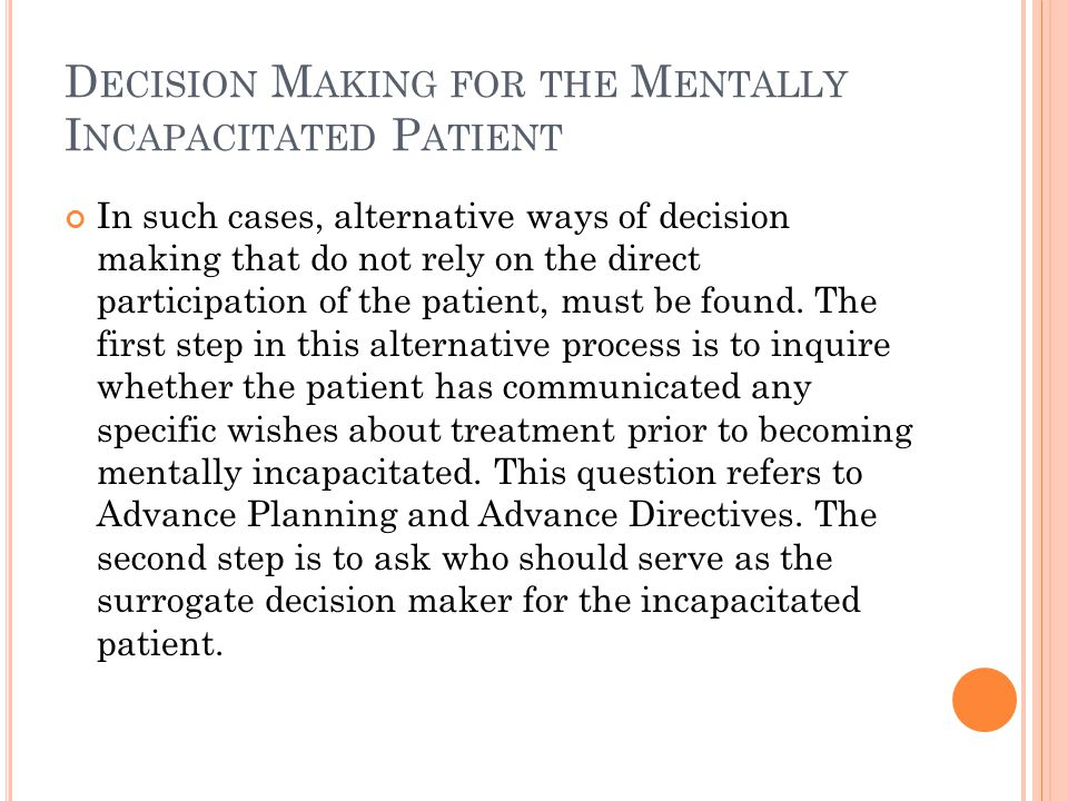 D ECISION M AKING FOR THE M ENTALLY I NCAPACITATED P ATIENT In such cases, alternative ways of decision making that do not rely on the direct participation of the patient, must be found.