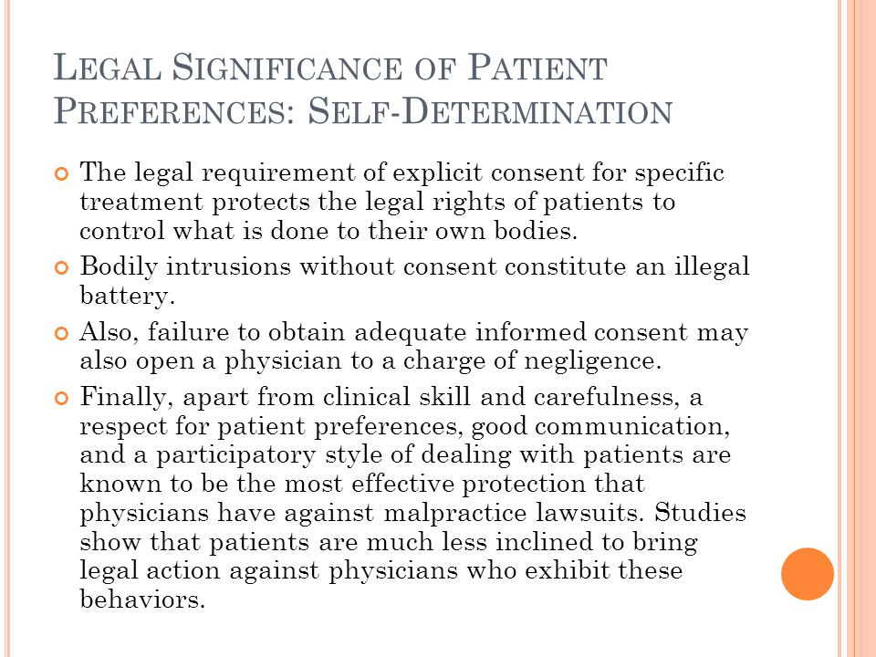 L EGAL S IGNIFICANCE OF P ATIENT P REFERENCES : S ELF -D ETERMINATION The legal requirement of explicit consent for specific treatment protects the legal rights of patients to control what is done to their own bodies.