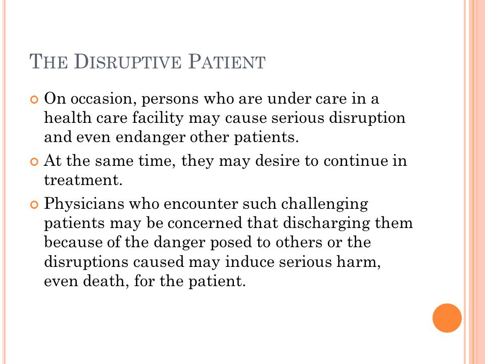 T HE D ISRUPTIVE P ATIENT On occasion, persons who are under care in a health care facility may cause serious disruption and even endanger other patients.