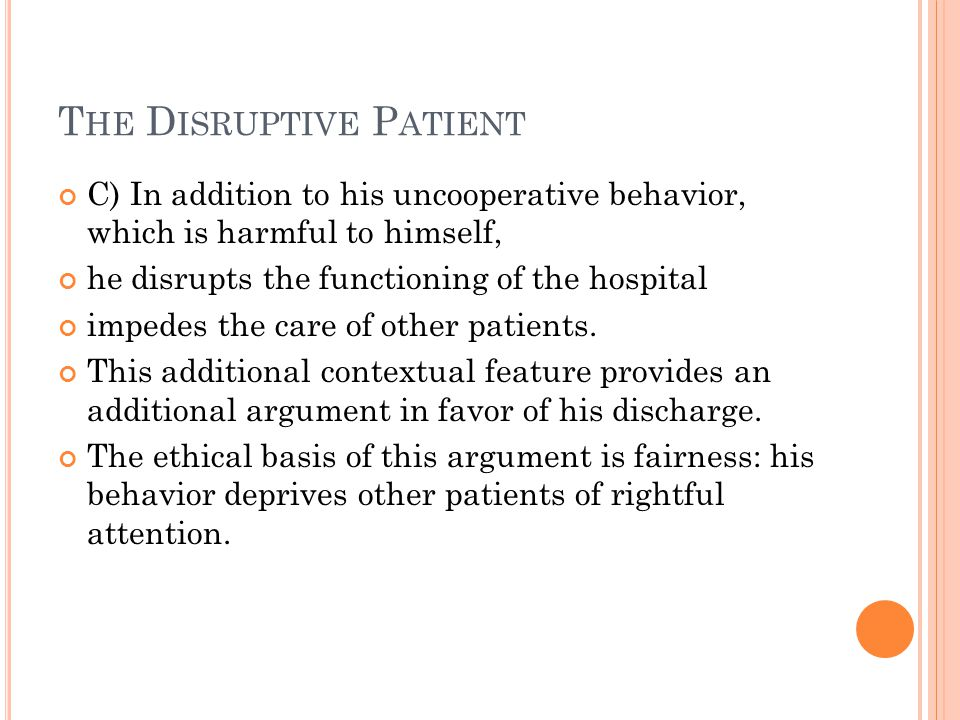T HE D ISRUPTIVE P ATIENT C) In addition to his uncooperative behavior, which is harmful to himself, he disrupts the functioning of the hospital impedes the care of other patients.