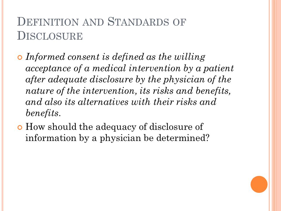 D EFINITION AND S TANDARDS OF D ISCLOSURE Informed consent is defined as the willing acceptance of a medical intervention by a patient after adequate disclosure by the physician of the nature of the intervention, its risks and benefits, and also its alternatives with their risks and benefits.