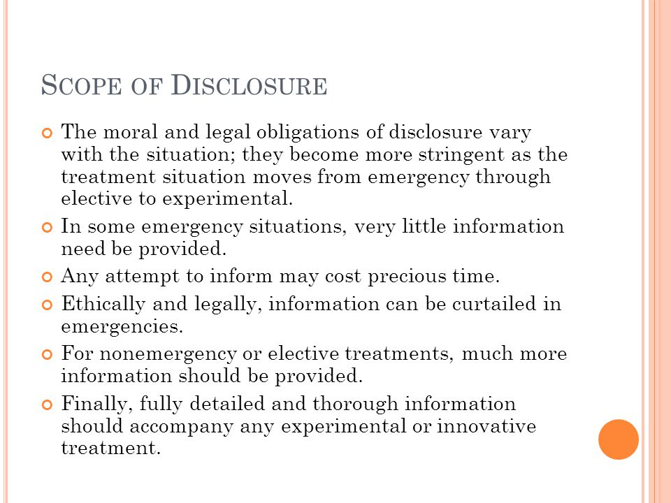 S COPE OF D ISCLOSURE The moral and legal obligations of disclosure vary with the situation; they become more stringent as the treatment situation moves from emergency through elective to experimental.