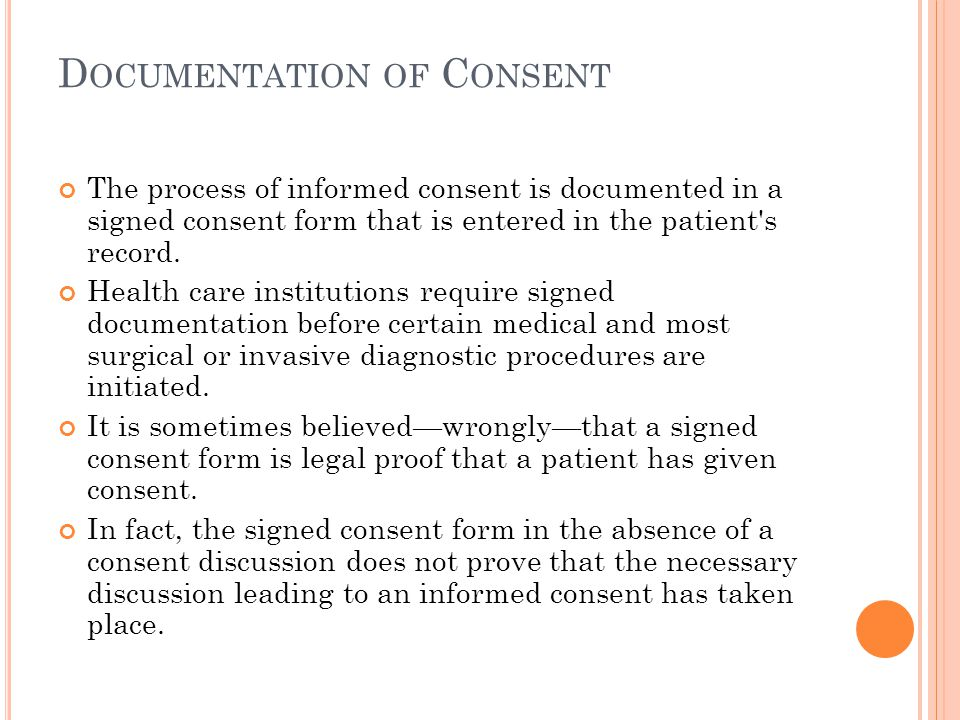 D OCUMENTATION OF C ONSENT The process of informed consent is documented in a signed consent form that is entered in the patient s record.