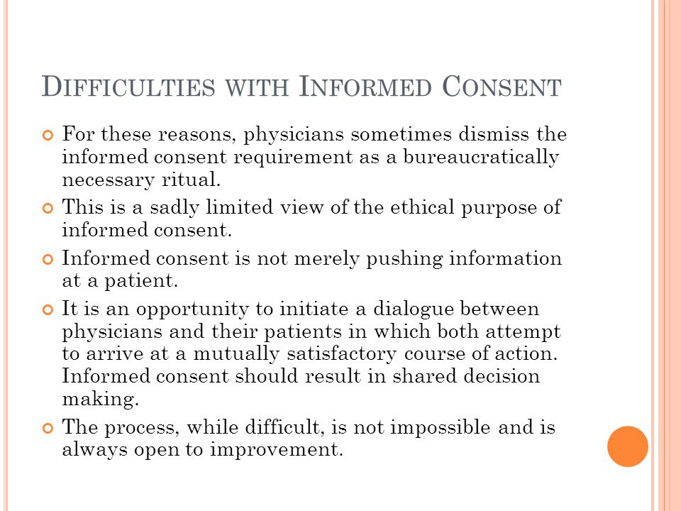 D IFFICULTIES WITH I NFORMED C ONSENT For these reasons, physicians sometimes dismiss the informed consent requirement as a bureaucratically necessary ritual.