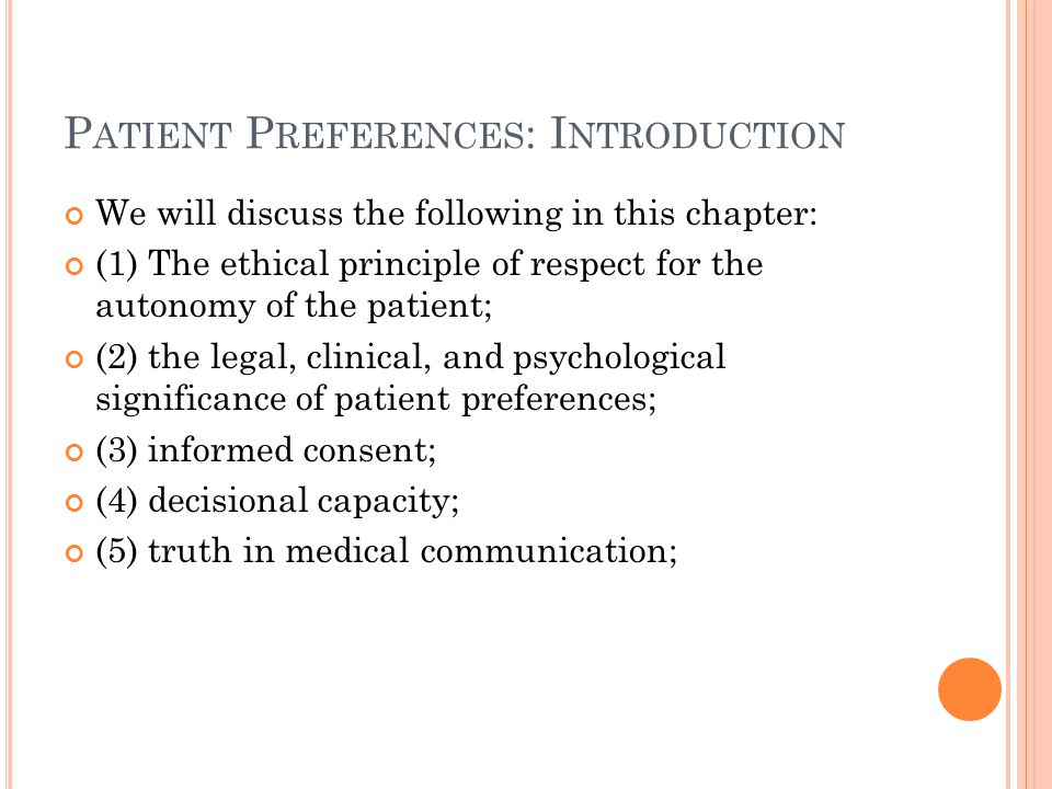 P ATIENT P REFERENCES : I NTRODUCTION We will discuss the following in this chapter: (1) The ethical principle of respect for the autonomy of the patient; (2) the legal, clinical, and psychological significance of patient preferences; (3) informed consent; (4) decisional capacity; (5) truth in medical communication;