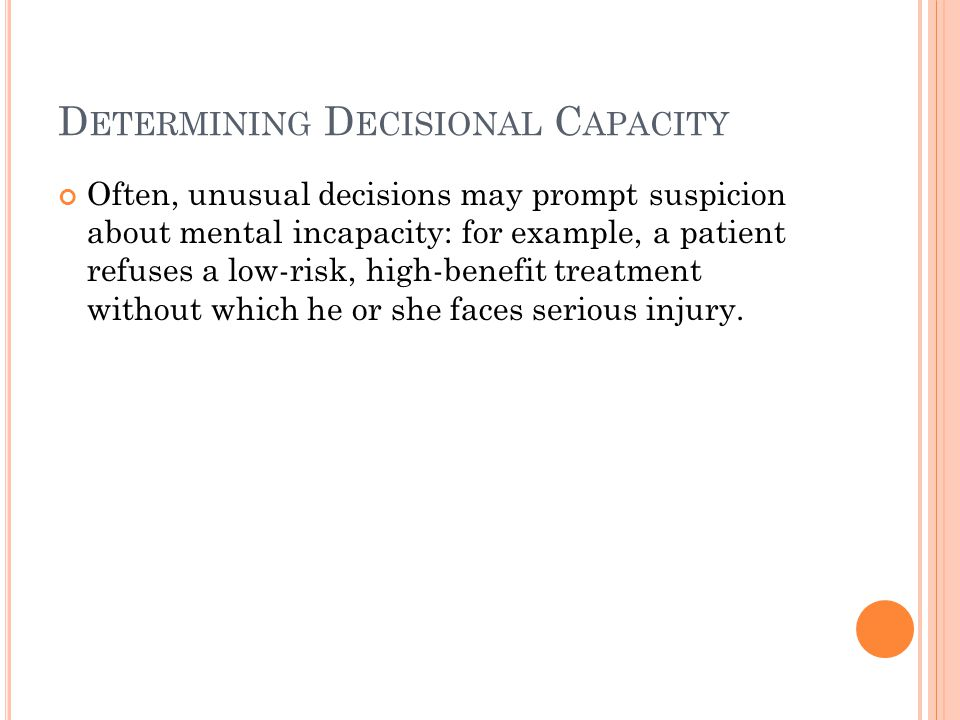 D ETERMINING D ECISIONAL C APACITY Often, unusual decisions may prompt suspicion about mental incapacity: for example, a patient refuses a low-risk, high-benefit treatment without which he or she faces serious injury.
