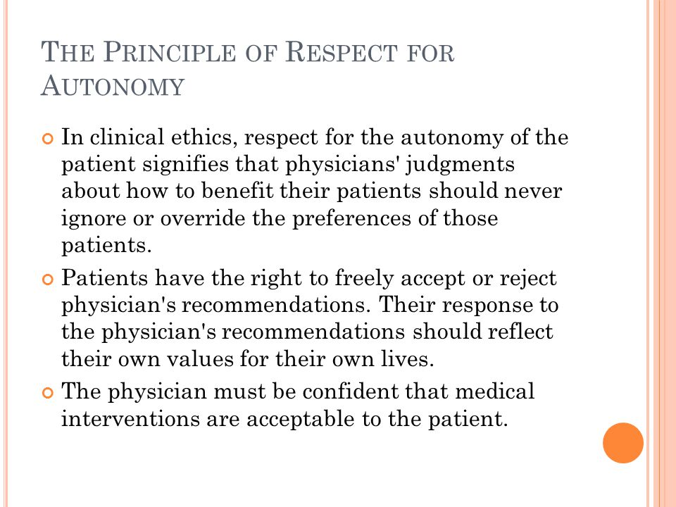 T HE P RINCIPLE OF R ESPECT FOR A UTONOMY In clinical ethics, respect for the autonomy of the patient signifies that physicians judgments about how to benefit their patients should never ignore or override the preferences of those patients.