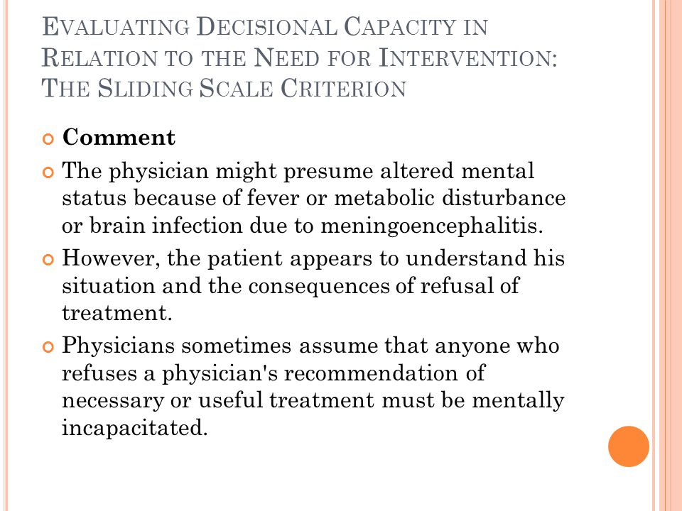 E VALUATING D ECISIONAL C APACITY IN R ELATION TO THE N EED FOR I NTERVENTION : T HE S LIDING S CALE C RITERION Comment The physician might presume altered mental status because of fever or metabolic disturbance or brain infection due to meningoencephalitis.
