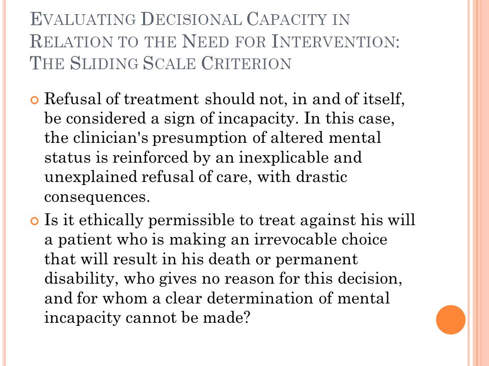 E VALUATING D ECISIONAL C APACITY IN R ELATION TO THE N EED FOR I NTERVENTION : T HE S LIDING S CALE C RITERION Refusal of treatment should not, in and of itself, be considered a sign of incapacity.