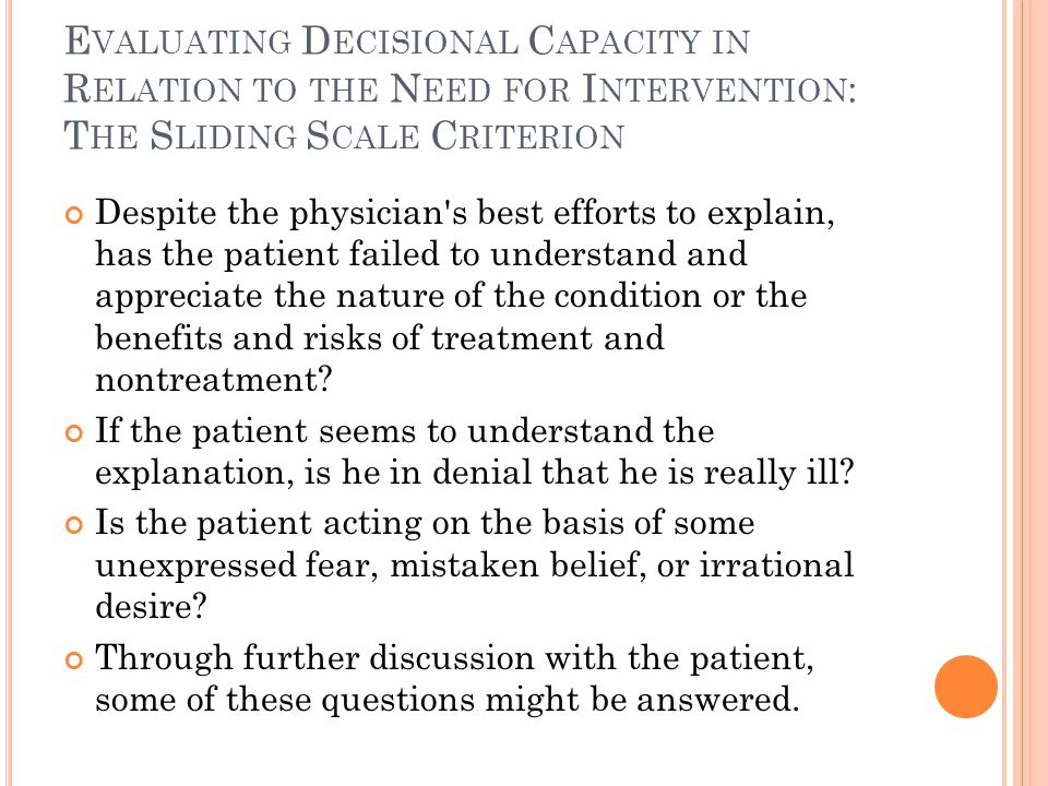 E VALUATING D ECISIONAL C APACITY IN R ELATION TO THE N EED FOR I NTERVENTION : T HE S LIDING S CALE C RITERION Despite the physician s best efforts to explain, has the patient failed to understand and appreciate the nature of the condition or the benefits and risks of treatment and nontreatment.