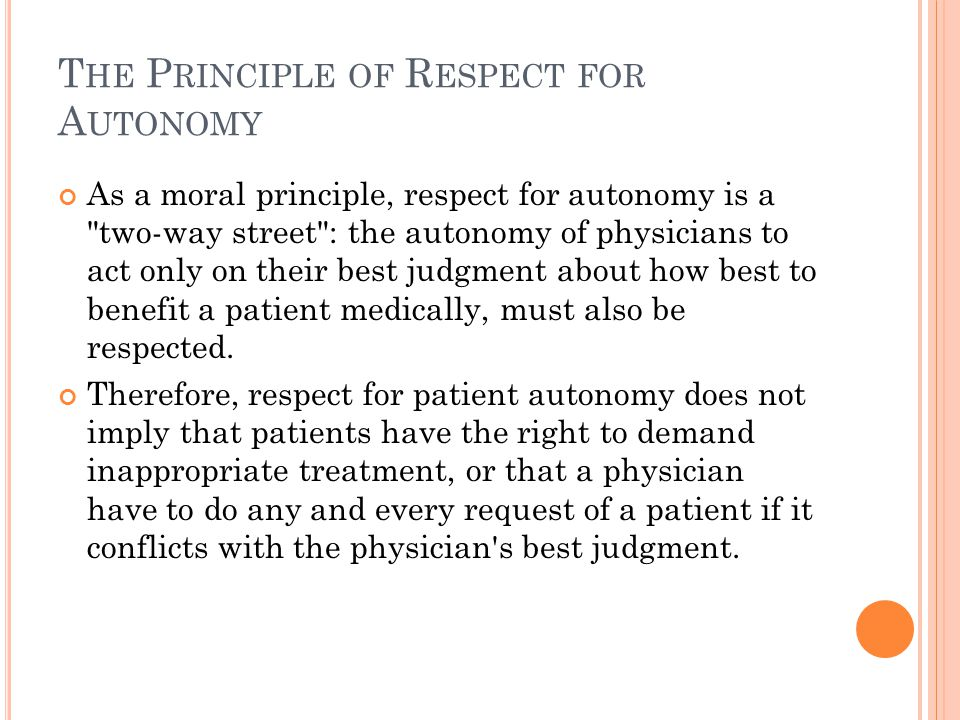 T HE P RINCIPLE OF R ESPECT FOR A UTONOMY As a moral principle, respect for autonomy is a two-way street : the autonomy of physicians to act only on their best judgment about how best to benefit a patient medically, must also be respected.