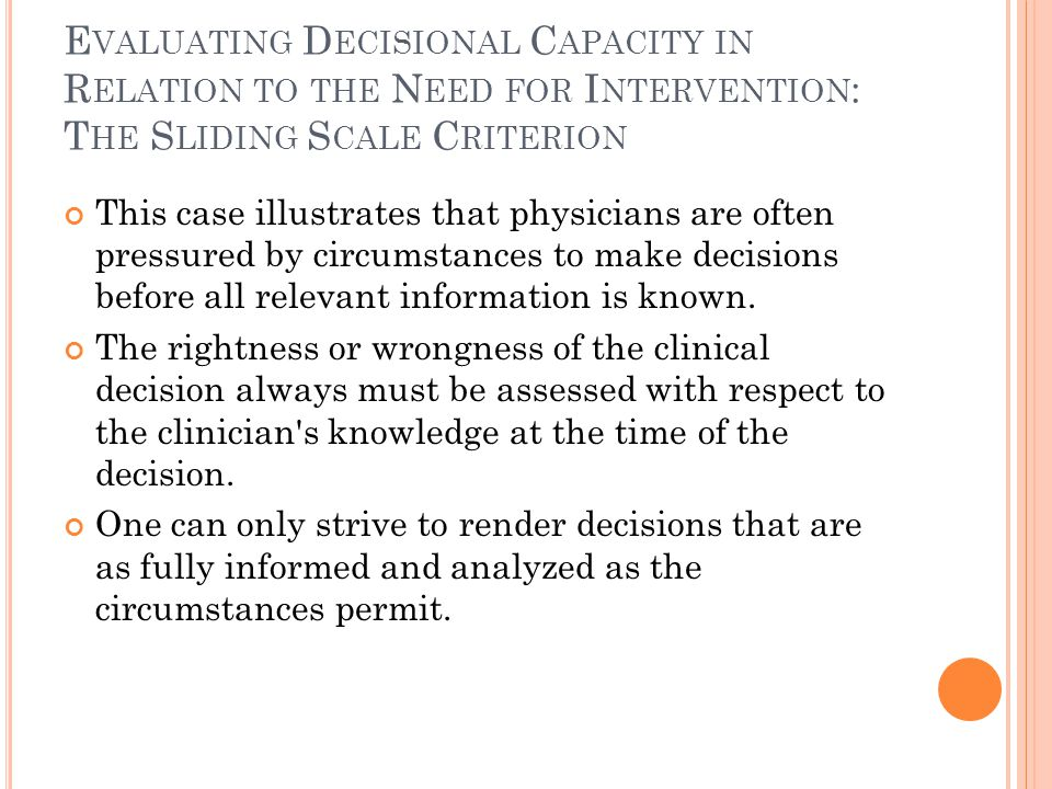 E VALUATING D ECISIONAL C APACITY IN R ELATION TO THE N EED FOR I NTERVENTION : T HE S LIDING S CALE C RITERION This case illustrates that physicians are often pressured by circumstances to make decisions before all relevant information is known.