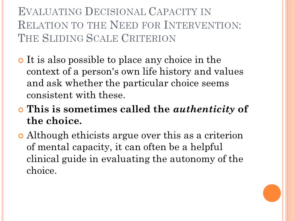 E VALUATING D ECISIONAL C APACITY IN R ELATION TO THE N EED FOR I NTERVENTION : T HE S LIDING S CALE C RITERION It is also possible to place any choice in the context of a person s own life history and values and ask whether the particular choice seems consistent with these.