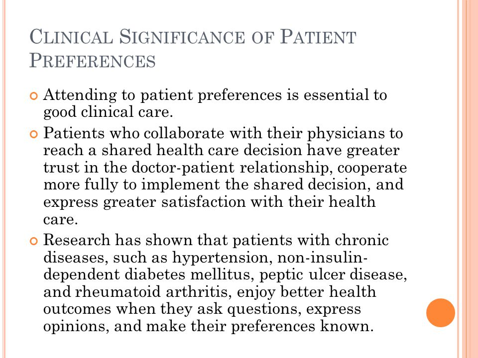 C LINICAL S IGNIFICANCE OF P ATIENT P REFERENCES Attending to patient preferences is essential to good clinical care.