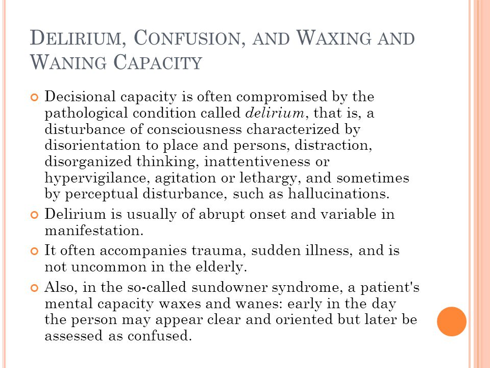 D ELIRIUM, C ONFUSION, AND W AXING AND W ANING C APACITY Decisional capacity is often compromised by the pathological condition called delirium, that is, a disturbance of consciousness characterized by disorientation to place and persons, distraction, disorganized thinking, inattentiveness or hypervigilance, agitation or lethargy, and sometimes by perceptual disturbance, such as hallucinations.