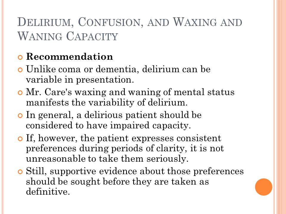 D ELIRIUM, C ONFUSION, AND W AXING AND W ANING C APACITY Recommendation Unlike coma or dementia, delirium can be variable in presentation.