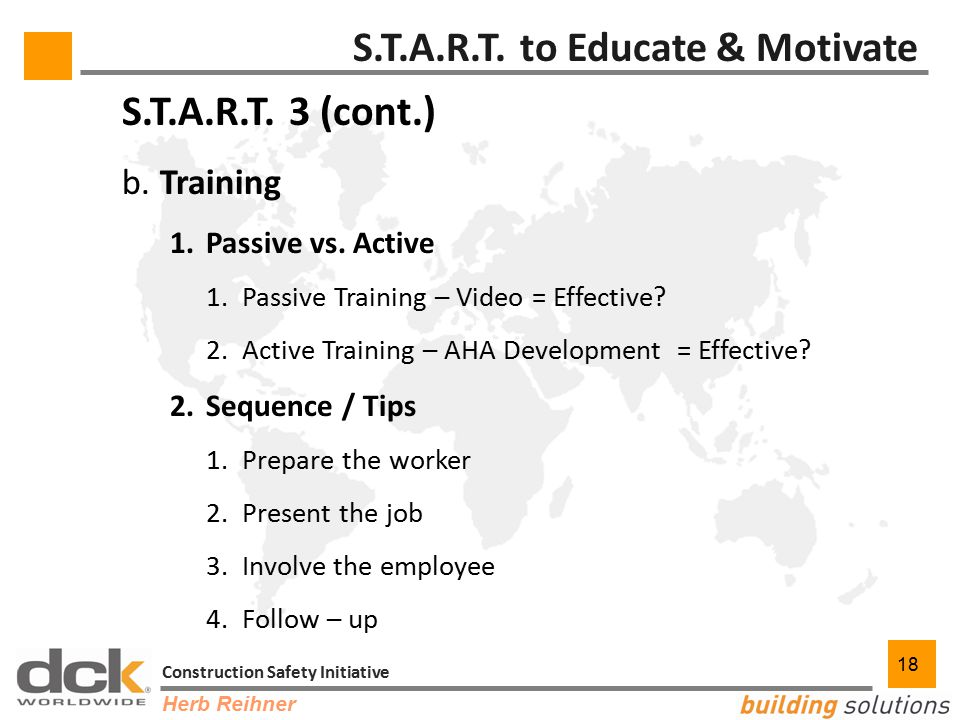 18 Construction Safety Initiative 18 S.T.A.R.T. 3 (cont.) b. Training 1.Passive vs. Active 1.Passive Training – Video = Effective? 2.Active Training –