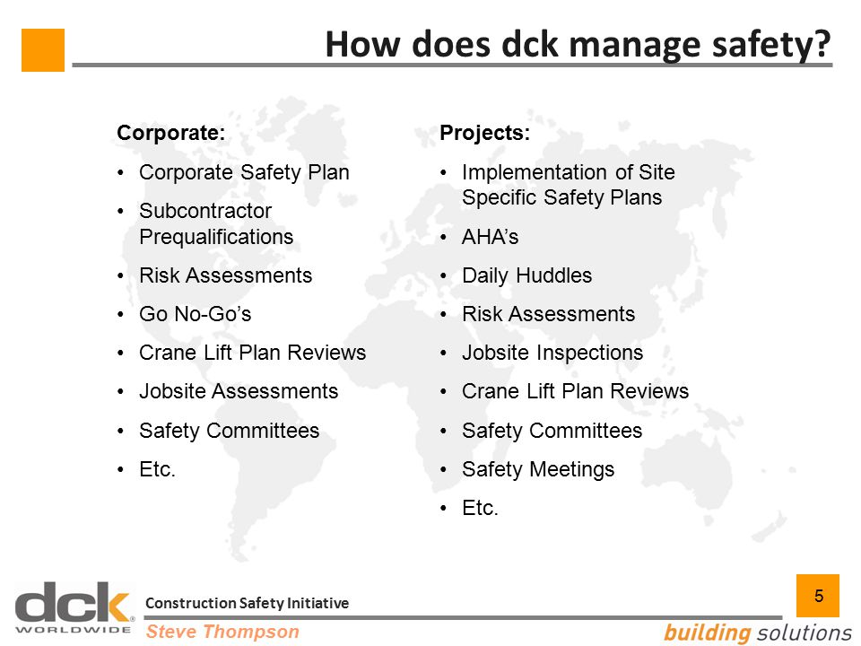 5 Construction Safety Initiative 5 How does dck manage safety? Projects: Implementation of Site Specific Safety Plans AHA's Daily Huddles Risk Assessm