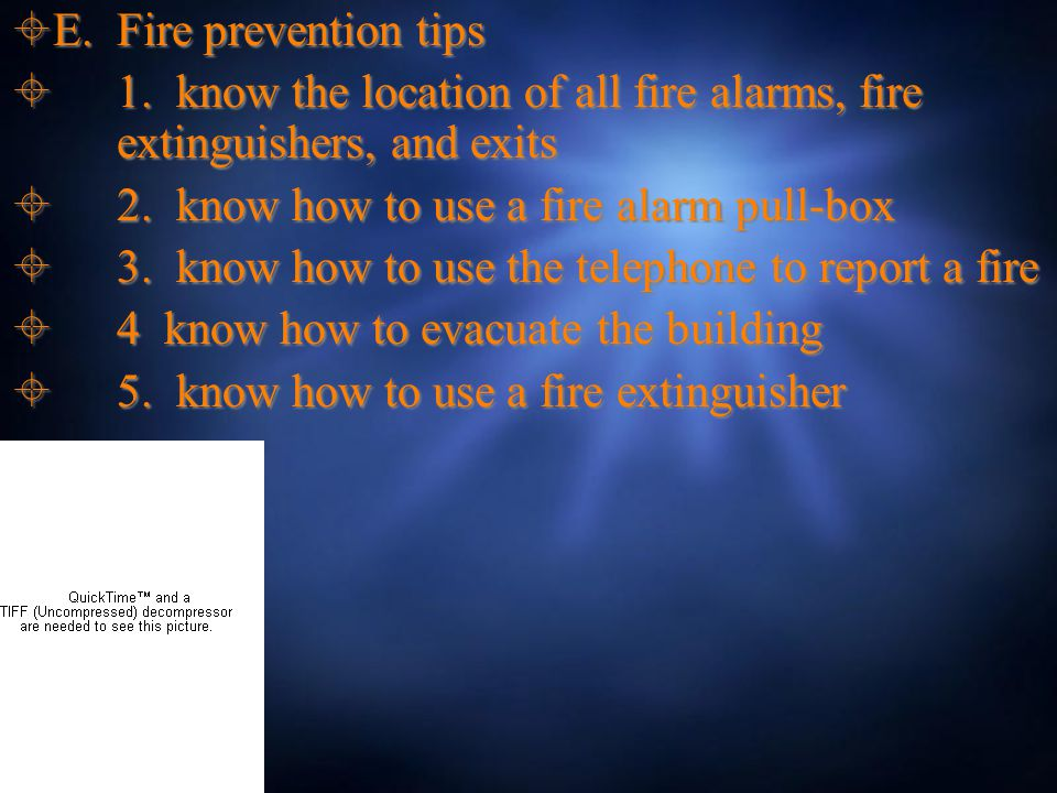  E. Fire prevention tips  1. know the location of all fire alarms, fire extinguishers, and exits  2. know how to use a fire alarm pull-box  3. kno