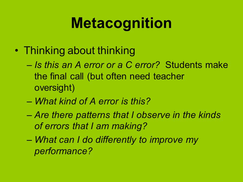 Metacognition Thinking about thinking –Is this an A error or a C error.