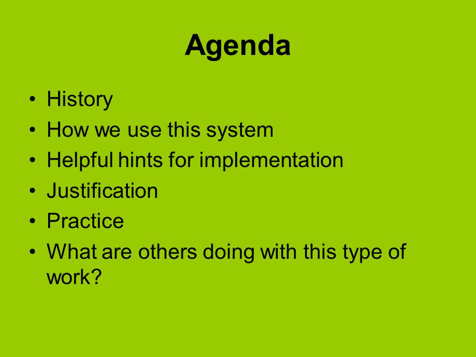 Agenda History How we use this system Helpful hints for implementation Justification Practice What are others doing with this type of work