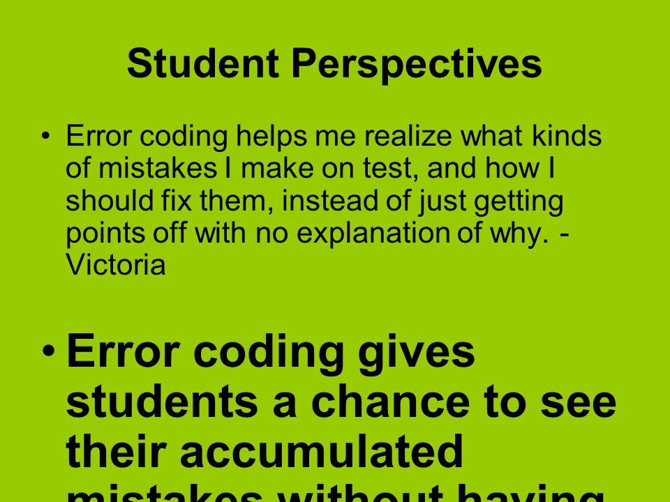 Student Perspectives Error coding helps me realize what kinds of mistakes I make on test, and how I should fix them, instead of just getting points off with no explanation of why.