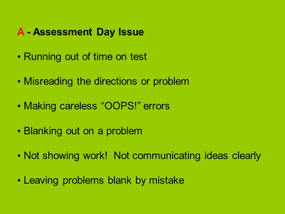 A - Assessment Day Issue Running out of time on test Misreading the directions or problem Making careless OOPS! errors Blanking out on a problem Not showing work.