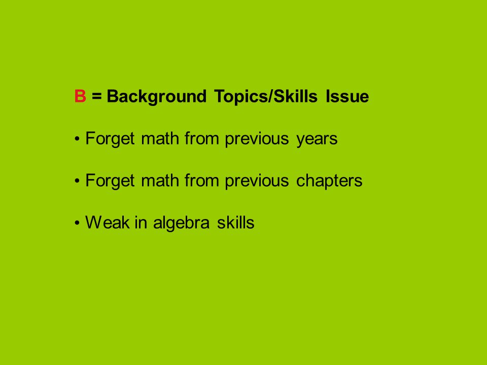 B = Background Topics/Skills Issue Forget math from previous years Forget math from previous chapters Weak in algebra skills