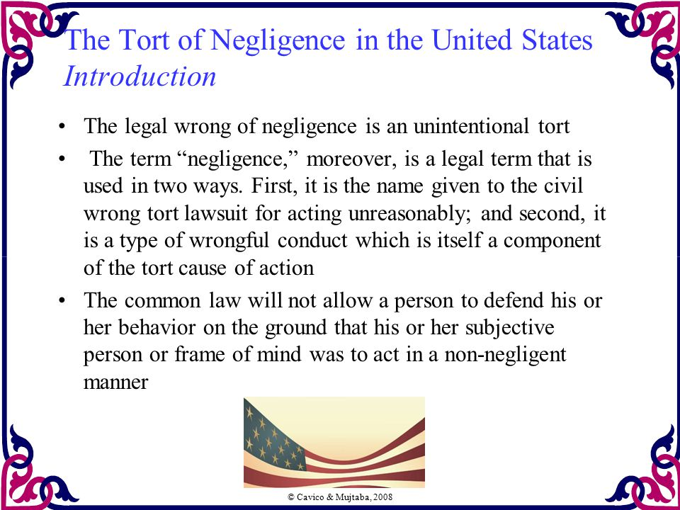 "© Cavico & Mujtaba, 2008 The Tort of Negligence in the United States Introduction The legal wrong of negligence is an unintentional tort The term ""neg"